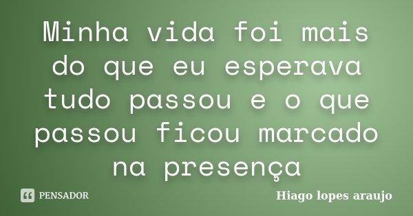 Minha vida foi mais do que eu esperava tudo passou e o que passou ficou marcado na presença... Frase de Hiago Lopes Araujo.