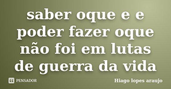 saber oque e e poder fazer oque não foi em lutas de guerra da vida... Frase de Hiago Lopes Araujo.