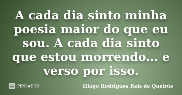A cada dia sinto minha poesia maior do que eu sou. A cada dia sinto que estou morrendo... e verso por isso.... Frase de Hiago Rodrigues Reis de Queirós.