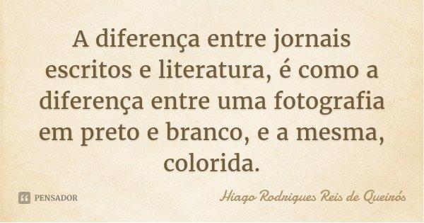 A diferença entre jornais escritos e literatura, é como a diferença entre uma fotografia em preto e branco, e a mesma, colorida.... Frase de Hiago Rodrigues Reis de Queirós.
