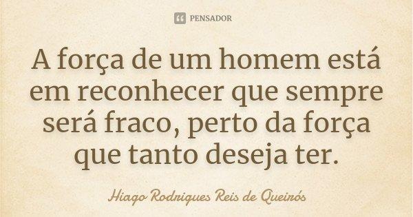 A força de um homem está em reconhecer que sempre será fraco, perto da força que tanto deseja ter.... Frase de Hiago Rodrigues Reis de Queirós.