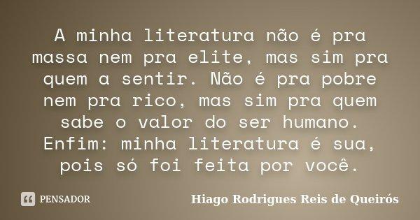 A minha literatura não é pra massa nem pra elite, mas sim pra quem a sentir. Não é pra pobre nem pra rico, mas sim pra quem sabe o valor do ser humano. Enfim: m... Frase de Hiago Rodrigues Reis de Queirós.