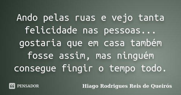 Ando pelas ruas e vejo tanta felicidade nas pessoas... gostaria que em casa também fosse assim, mas ninguém consegue fingir o tempo todo.... Frase de Hiago Rodrigues Reis de Queirós.