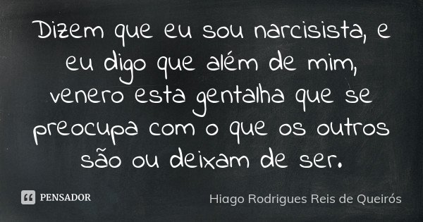 Dizem que eu sou narcisista, e eu digo que além de mim, venero esta gentalha que se preocupa com o que os outros são ou deixam de ser.... Frase de Hiago Rodrigues Reis de Queirós.