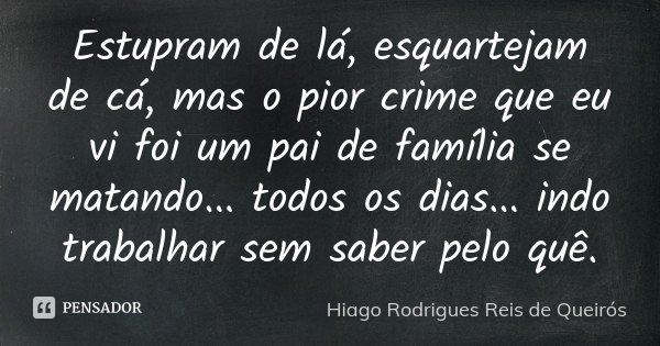 Estupram de lá, esquartejam de cá, mas o pior crime que eu vi foi um pai de família se matando... todos os dias... indo trabalhar sem saber pelo quê.... Frase de Hiago Rodrigues Reis de Queirós.