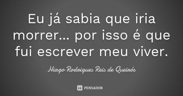 Eu já sabia que iria morrer... por isso é que fui escrever meu viver.... Frase de Hiago Rodrigues Reis de Queirós.
