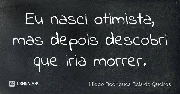 Eu nasci otimista, mas depois descobri que iria morrer.... Frase de Hiago Rodrigues Reis de Queirós.