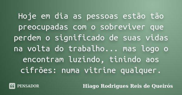 Hoje em dia as pessoas estão tão preocupadas com o sobreviver que perdem o significado de suas vidas na volta do trabalho... mas logo o encontram luzindo, tinin... Frase de Hiago Rodrigues Reis de Queirós.