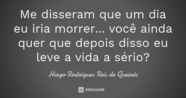 Me disseram que um dia eu iria morrer... você ainda quer que depois disso eu leve a vida a sério?... Frase de Hiago Rodrigues Reis de Queirós.