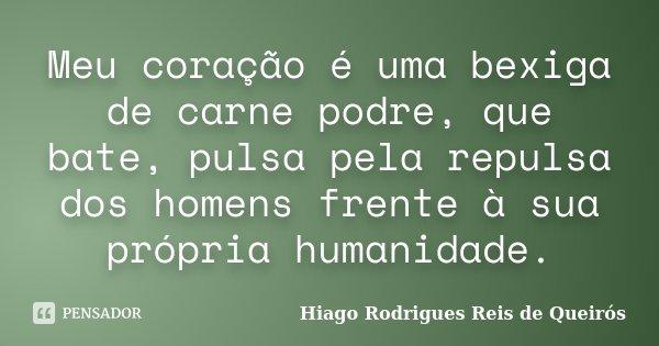 Meu coração é uma bexiga de carne podre, que bate, pulsa pela repulsa dos homens frente à sua própria humanidade.... Frase de Hiago Rodrigues Reis de Queirós.