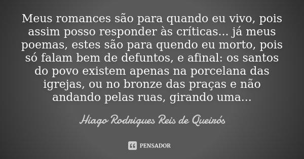 Meus romances são para quando eu vivo, pois assim posso responder às críticas... já meus poemas, estes são para quendo eu morto, pois só falam bem de defuntos, ... Frase de Hiago Rodrigues Reis de Queirós.
