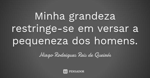 Minha grandeza restringe-se em versar a pequeneza dos homens.... Frase de Hiago Rodrigues Reis de Queirós.