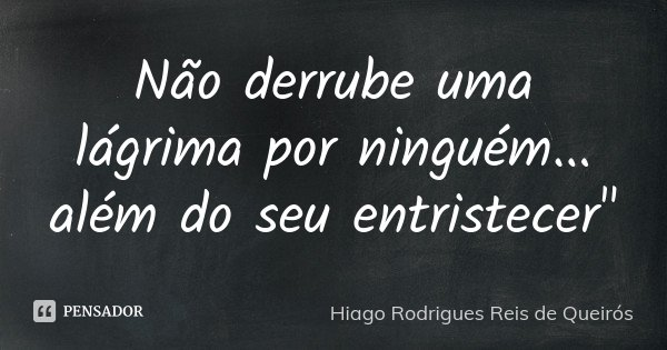 """Não derrube uma lágrima por ninguém... além do seu entristecer""""... Frase de Hiago Rodrigues Reis de Queirós."""