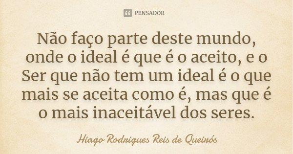 Não faço parte deste mundo, onde o ideal é que é o aceito, e o Ser que não tem um ideal é o que mais se aceita como é, mas que é o mais inaceitável dos seres.... Frase de Hiago Rodrigues Reis de Queirós.