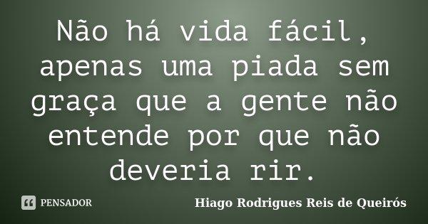Não há vida fácil, apenas uma piada sem graça que a gente não entende por que não deveria rir.... Frase de Hiago Rodrigues Reis de Queirós.