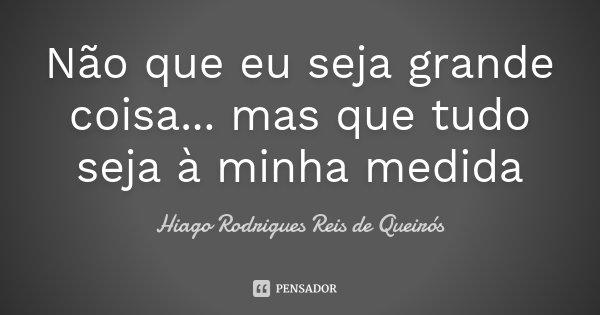 Não que eu seja grande coisa... mas que tudo seja à minha medida... Frase de Hiago Rodrigues Reis de Queirós.