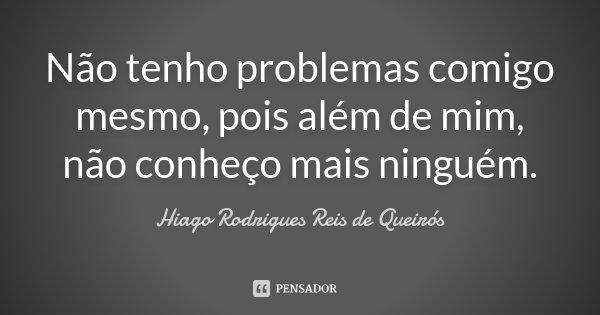 Não tenho problemas comigo mesmo, pois além de mim, não conheço mais ninguém.... Frase de Hiago Rodrigues Reis de Queirós.