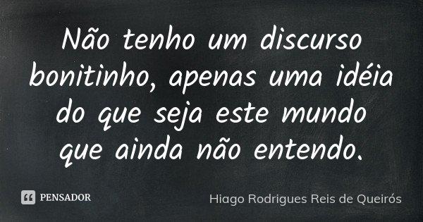 Não tenho um discurso bonitinho, apenas uma idéia do que seja este mundo que ainda não entendo.... Frase de Hiago Rodrigues Reis de Queirós.