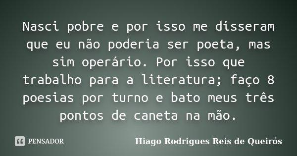 Nasci pobre e por isso me disseram que eu não poderia ser poeta, mas sim operário. Por isso que trabalho para a literatura; faço 8 poesias por turno e bato meus... Frase de Hiago Rodrigues Reis de Queirós.