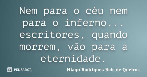Nem para o céu nem para o inferno... escritores, quando morrem, vão para a eternidade.... Frase de Hiago Rodrigues Reis de Queirós.