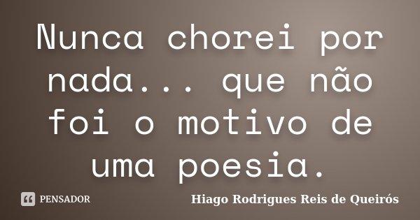 Nunca chorei por nada... que não foi o motivo de uma poesia.... Frase de Hiago Rodrigues Reis de Queirós.