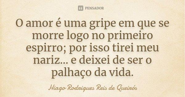 O amor é uma gripe em que se morre logo no primeiro espirro; por isso tirei meu nariz... e deixei de ser o palhaço da vida.... Frase de Hiago Rodrigues Reis de Queirós.