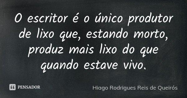 O escritor é o único produtor de lixo que, estando morto, produz mais lixo do que quando estave vivo.... Frase de Hiago Rodrigues Reis de Queirós.