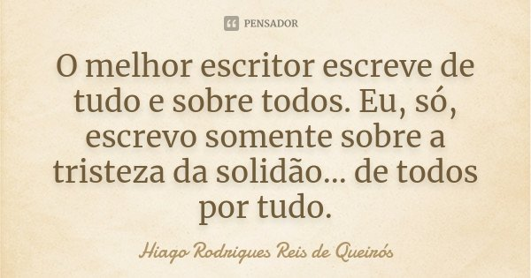 O melhor escritor escreve de tudo e sobre todos. Eu, só, escrevo somente sobre a tristeza da solidão... de todos por tudo.... Frase de Hiago Rodrigues Reis de Queirós.