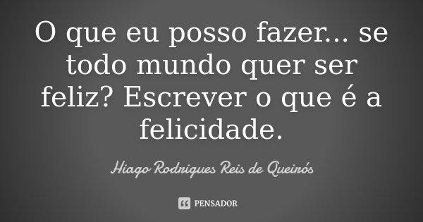 O que eu posso fazer... se todo mundo quer ser feliz? Escrever o que é a felicidade.... Frase de Hiago Rodrigues Reis de Queirós.