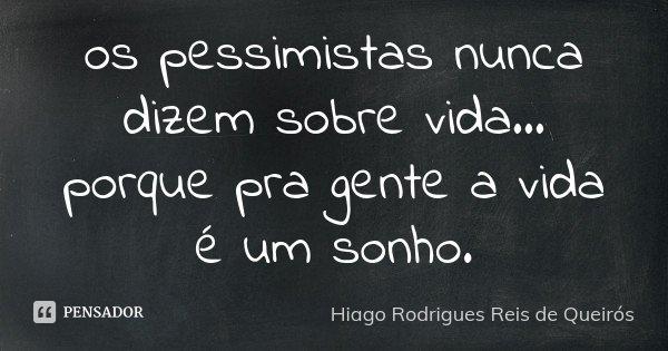 os pessimistas nunca dizem sobre vida... porque pra gente a vida é um sonho.... Frase de Hiago Rodrigues Reis de Queirós.