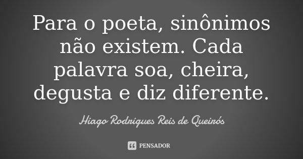 Para o poeta, sinônimos não existem. Cada palavra soa, cheira, degusta e diz diferente.... Frase de Hiago Rodrigues Reis de Queirós.