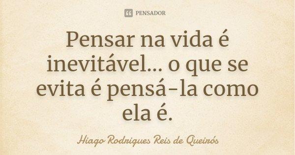 Pensar na vida é inevitável... o que se evita é pensá-la como ela é.... Frase de Hiago Rodrigues Reis de Queirós.