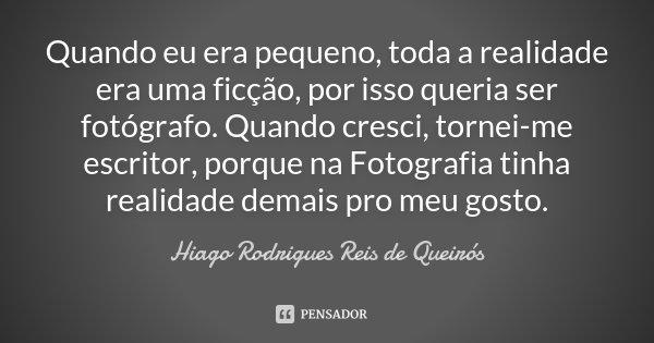 Quando eu era pequeno, toda a realidade era uma ficção, por isso queria ser fotógrafo. Quando cresci, tornei-me escritor, porque na Fotografia tinha realidade d... Frase de Hiago Rodrigues Reis de Queirós.