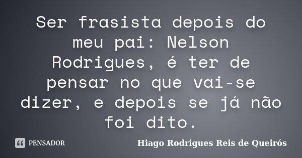 Ser frasista depois do meu pai: Nelson Rodrigues, é ter de pensar no que vai-se dizer, e depois se já não foi dito.... Frase de Hiago Rodrigues Reis de Queirós.