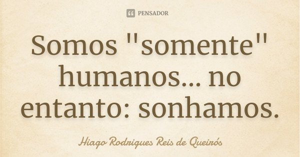 "Somos ""somente"" humanos... no entanto: sonhamos.... Frase de Hiago Rodrigues Reis de Queirós."