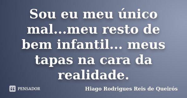 Sou eu meu único mal...meu resto de bem infantil... meus tapas na cara da realidade.... Frase de Hiago Rodrigues Reis de Queirós.