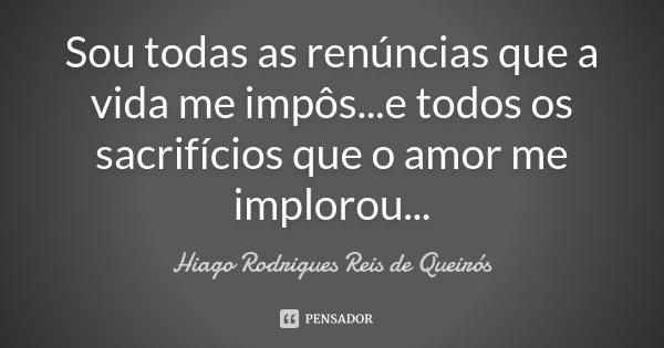 Sou todas as renúncias que a vida me impôs...e todos os sacrifícios que o amor me implorou...... Frase de Hiago Rodrigues Reis de Queirós.