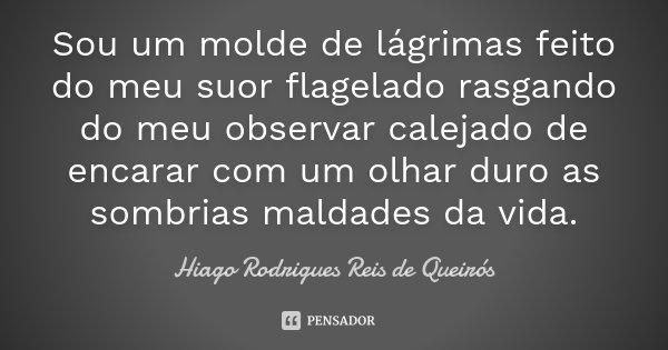 Sou um molde de lágrimas feito do meu suor flagelado rasgando do meu observar calejado de encarar com um olhar duro as sombrias maldades da vida.... Frase de Hiago Rodrigues Reis de Queirós.