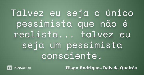 Talvez eu seja o único pessimista que não é realista... talvez eu seja um pessimista consciente.... Frase de Hiago Rodrigues Reis de Queirós.