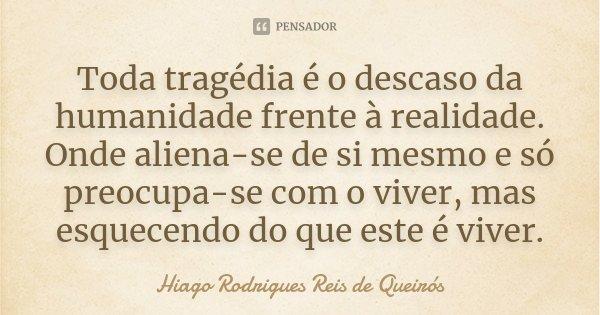 Toda tragédia é o descaso da humanidade frente à realidade. Onde aliena-se de si mesmo e só preocupa-se com o viver, mas esquecendo do que este é viver.... Frase de Hiago Rodrigues Reis de Queirós.
