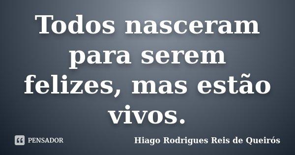 Todos nasceram para serem felizes, mas estão vivos.... Frase de Hiago Rodrigues Reis de Queirós.
