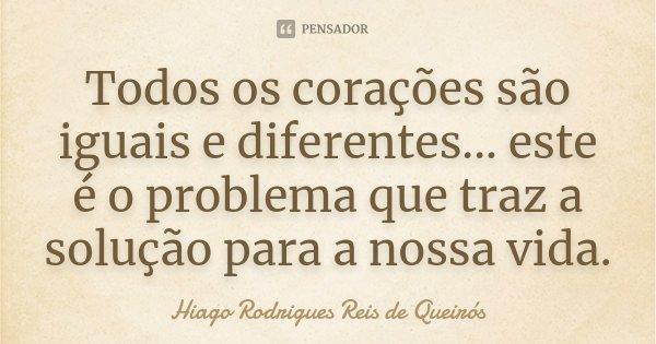 Todos os corações são iguais e diferentes... este é o problema que traz a solução para a nossa vida.... Frase de Hiago Rodrigues Reis de Queirós.