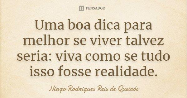 Uma boa dica para melhor se viver talvez seria: viva como se tudo isso fosse realidade.... Frase de Hiago Rodrigues Reis de Queirós.