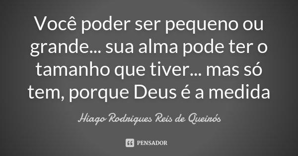 Você poder ser pequeno ou grande... sua alma pode ter o tamanho que tiver... mas só tem, porque Deus é a medida... Frase de Hiago Rodrigues Reis de Queirós.