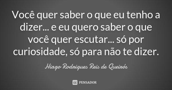 Você quer saber o que eu tenho a dizer... e eu quero saber o que você quer escutar... só por curiosidade, só para não te dizer.... Frase de Hiago Rodrigues Reis de Queirós.