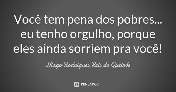 Você tem pena dos pobres... eu tenho orgulho, porque eles ainda sorriem pra você!... Frase de Hiago Rodrigues Reis de Queirós.