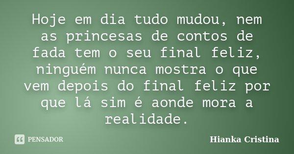 Hoje em dia tudo mudou, nem as princesas de contos de fada tem o seu final feliz, ninguém nunca mostra o que vem depois do final feliz por que lá sim é aonde mo... Frase de Hianka Cristina.