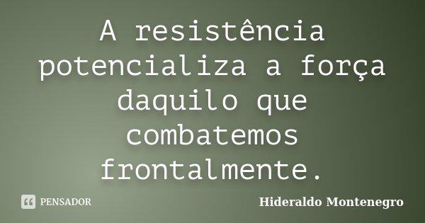 A resistência potencializa a força daquilo que combatemos frontalmente.... Frase de Hideraldo Montenegro.