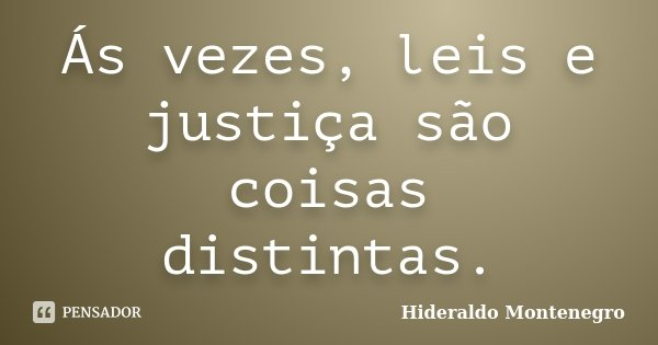 Ás vezes, leis e justiça são coisas distintas.... Frase de Hideraldo Montenegro.