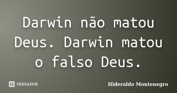 Darwin não matou Deus. Darwin matou o falso Deus.... Frase de Hideraldo Montenegro.